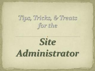Tips, Tricks, & Treats  for the Site Administrator