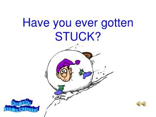Have you ever gotten STUCK?