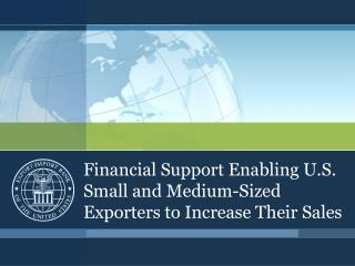 Financial Support Enabling U.S. Small and Medium-Sized Exporters to Increase Their Sales