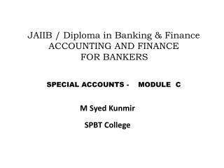 JAIIB / Diploma in Banking & Finance ACCOUNTING AND FINANCE      FOR BANKERS	 	SPECIAL ACCOUNTS -    MODULE  C