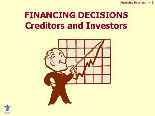 FINANCING DECISIONS Creditors and Investors