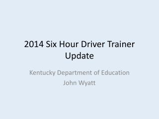 2014 Six Hour Driver Trainer Update