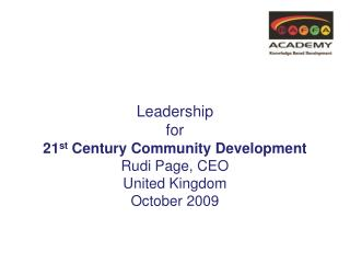 Leadership for  21 st  Century Community Development Rudi Page, CEO United Kingdom October 2009