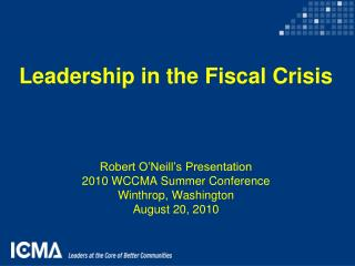 Leadership in the Fiscal Crisis Robert O'Neill's Presentation  2010 WCCMA Summer Conference