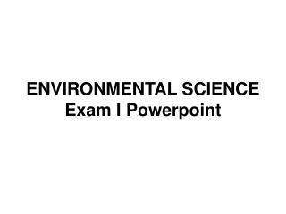 ENVIRONMENTAL SCIENCE Exam I Powerpoint