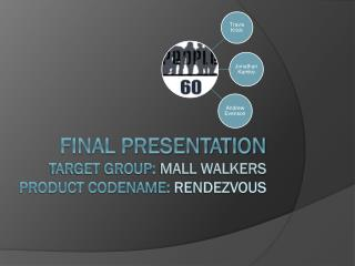 Final Presentation TARGET Group:  Mall Walkers Product CodeName:  RENDEZVOUS