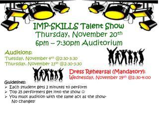 IMP-SKILLS Talent Show Thursday, November 20 th 6pm – 7:30pm Auditorium