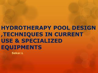 HYDROTHERAPY POOL DESIGN ,TECHNIQUES IN CURRENT USE & SPECIALIZED EQUIPMENTS