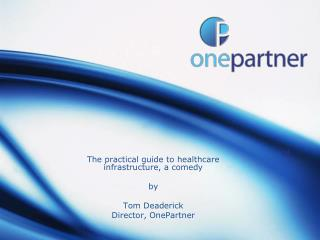 The practical guide to healthcare infrastructure, a comedy by Tom Deaderick Director, OnePartner