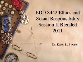 EDD 8442 Ethics and Social Responsibility Session II Blended 2011