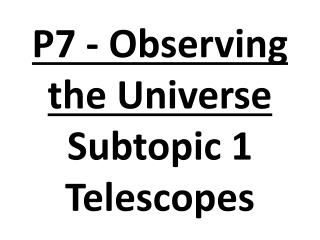 P7 - Observing the Universe Subtopic 1 Telescopes