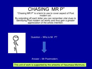 """ CHASING  MR P"" ""Chasing MR P"" is a term to use to cover aspect of Post modern art."