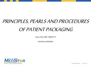 PRINCIPLES, PEARLS AND PROCEDURES OF PATIENT PACKAGING Steve Pitts, RRT, NREMT-P Northwest MedStar