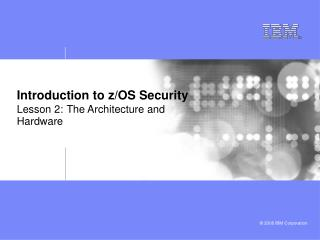 Introduction to z/OS Security Lesson 2: The Architecture and Hardware