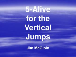 5-Alive for the Vertical Jumps Jim McGloin