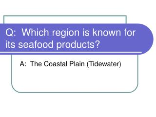 Q:  Which region is known for its seafood products?
