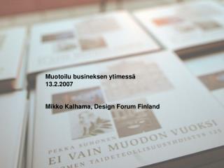 Muotoilu busineksen ytimessä 13.2.2007 Mikko Kalhama, Design Forum Finland