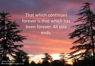 That which continues forever is that which has been forever . All else ends.