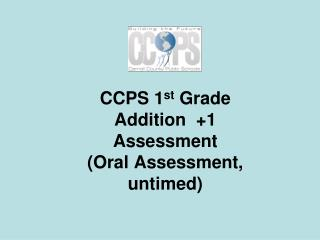 CCPS 1 st  Grade  Addition  +1 Assessment (Oral Assessment,  untimed)