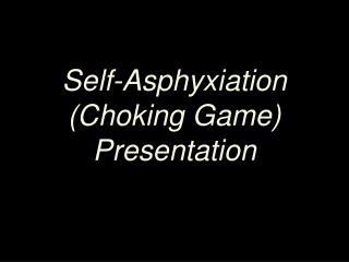Self-Asphyxiation  (Choking Game) Presentation