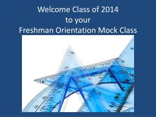 Welcome Class of 2014 to your Freshman Orientation Mock Class