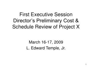 First Executive Session Director's Preliminary Cost & Schedule Review of Project X