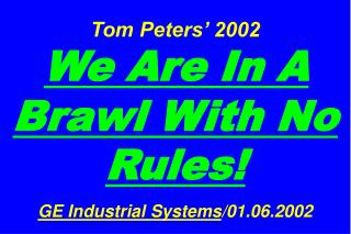 Tom Peters' 2002  We Are In A Brawl With No Rules! GE Industrial Systems /01.06.2002