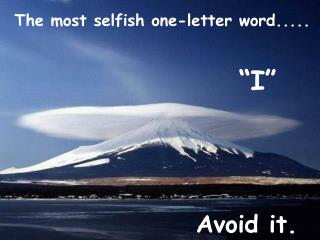 The most selfish one-letter word.....
