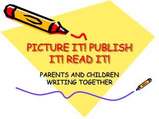 PICTURE IT! PUBLISH IT! READ IT!