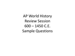 AP World History Review Session 600 – 1450 C.E. Sample Questions