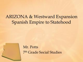 ARIZONA & Westward Expansion Spanish Empire to Statehood