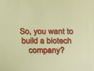 So, you want to build a biotech company?