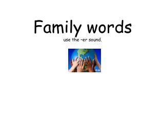 Family words  use the – er  sound.