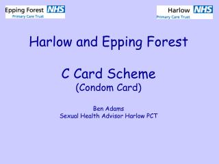 Harlow and Epping Forest C Card Scheme (Condom Card) Ben Adams Sexual Health Advisor Harlow PCT