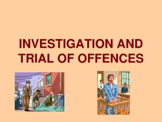 INVESTIGATION AND TRIAL OF OFFENCES