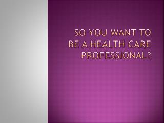 So you want to be a health care professional?
