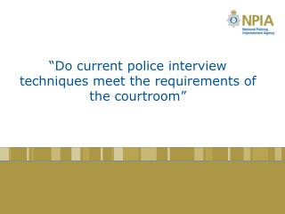 """Do current police interview techniques meet the requirements of the courtroom"""