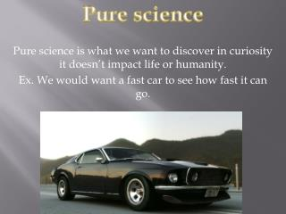 Pure science is what we want to discover in curiosity it doesn't impact life or humanity.