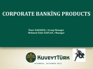 CORPORATE BANKİNG PRODUCTS Ömer KARAKUŞ / Group Manager Mehmed Tahir KAPLAN / Manager