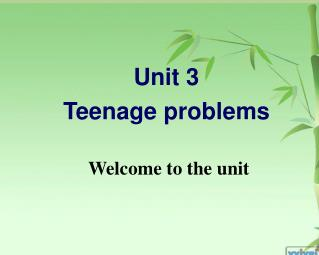 Unit 3 Teenage problems  Welcome to the unit