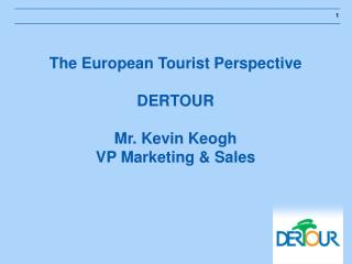 The European Tourist Perspective DERTOUR Mr. Kevin Keogh VP Marketing & Sales