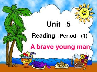 Unit 5 Reading Period (1) A brave young man