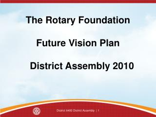 The Rotary Foundation Future Vision Plan    District Assembly 2010