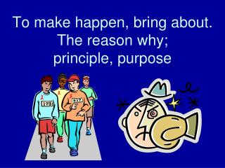 To make happen, bring about. The reason why;  principle, purpose