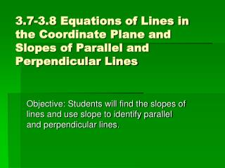 3.7-3.8 Equations of Lines in the Coordinate Plane and Slopes of Parallel and Perpendicular Lines