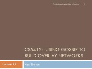 CS5412:   Using Gossip to Build Overlay Networks