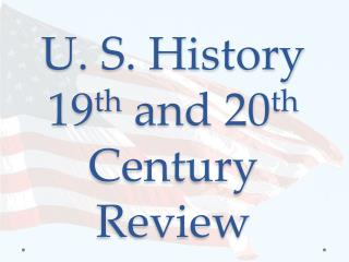 U. S. History 19 th  and 20 th Century Review