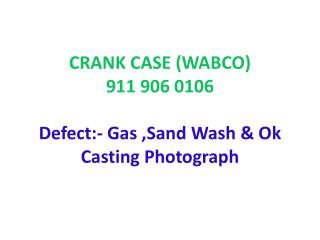 CRANK CASE (WABCO) 911 906 0106 Defect:- Gas  ,Sand Wash & Ok Casting  Photograph