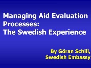 Managing Aid Evaluation Processes: The Swedish Experience By Göran Schill,  Swedish Embassy