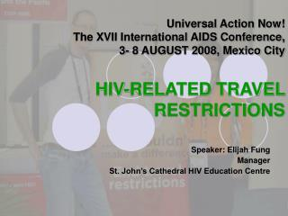 Universal Action Now!  The XVII International AIDS Conference,  3- 8 AUGUST 2008, Mexico City HIV-RELATED TRAVEL RESTRIC